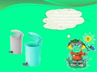Да, ксожалению, вкаждом доме каждый день появляется много мусора. Откудаже