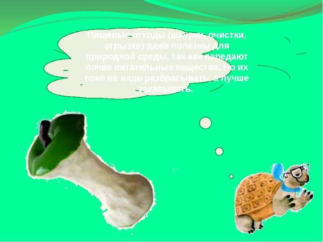 Пищевые отходы (шкурки, очистки, огрызки) даже полезны для природной среды, т...