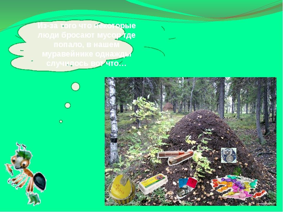 Из-за того что некоторые люди бросают мусор где попало, внашем муравейнике о...