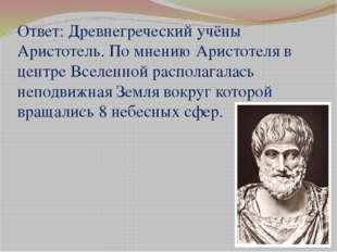 Ответ: Древнегреческий учёны Аристотель. По мнению Аристотеля в центре Вселен