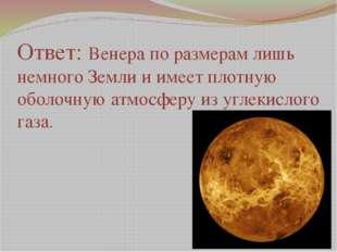 Ответ: Венера по размерам лишь немного Земли и имеет плотную оболочную атмосф