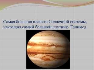 Самая большая планета Солнечной системы, имеющая самый большой спутник- Ганим