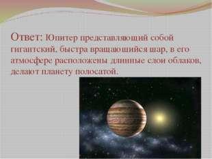 Ответ: Юпитер представляющий собой гигантский, быстра вращающийся шар, в его
