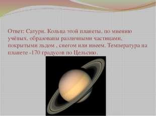 Ответ: Сатурн. Кольца этой планеты, по мнению учёных, образованы различными ч