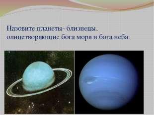 Назовите планеты- близнецы, олицетворяющие бога моря и бога неба.