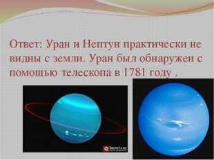 Ответ: Уран и Нептун практически не видны с земли. Уран был обнаружен с помощ