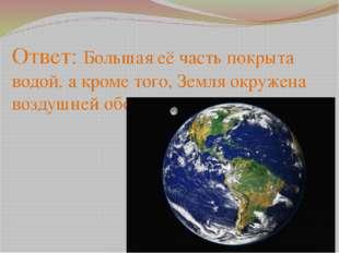 Ответ: Большая её часть покрыта водой, а кроме того, Земля окружена воздушней