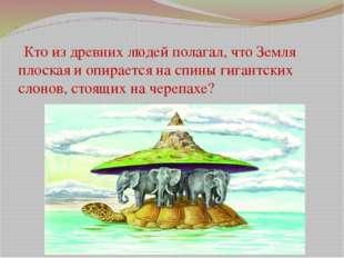 1 Кто из древних людей полагал, что Земля плоская и опирается на спины гигант