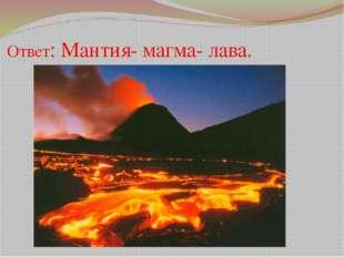 Ответ: Мантия- магма- лава.