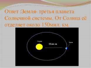 Ответ :Земля- третья планета Солнечной системы. От Солнца её отделяет около 1
