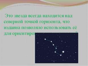 Это звезда всегда находится над северной точкой горизонта, что издавна позво