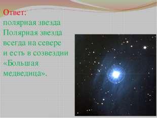 Ответ: полярная звезда Полярная звезда всегда на севере и есть в созвездии «Б