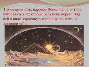 По мнению этих народов Вселенная это- гора, которая со всех сторон окружена