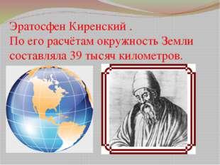 Эратосфен Киренский . По его расчётам окружность Земли составляла 39 тысяч ки