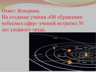 Ответ: Коперник. На создание учения «Об обращении небесных сфер» ученый истра
