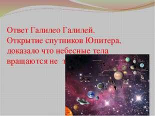 Ответ Галилео Галилей. Открытие спутников Юпитера, доказало что небесные тела