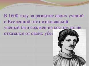 В 1600 году за развитие своих учений о Вселенной этот итальянский учёный был