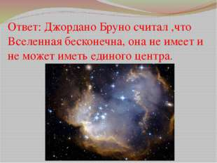 Ответ: Джордано Бруно считал ,что Вселенная бесконечна, она не имеет и не мож