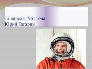 12 апреля 1961 года Юрий Гагарин