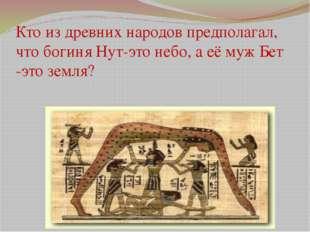 Кто из древних народов предполагал, что богиня Нут-это небо, а её муж Бет -эт