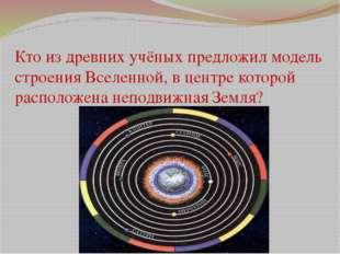 Кто из древних учёных предложил модель строения Вселенной, в центре которой р
