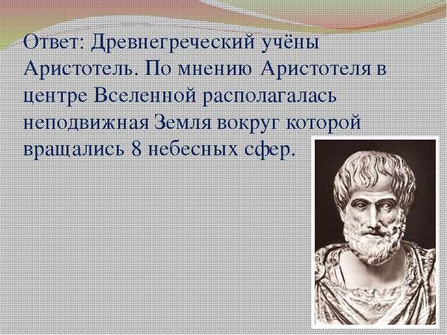 Ответ: Древнегреческий учёны Аристотель. По мнению Аристотеля в центре Вселен...