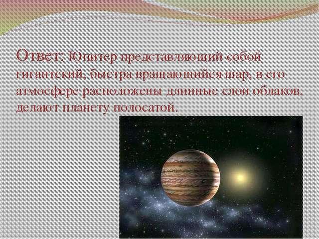 Ответ: Юпитер представляющий собой гигантский, быстра вращающийся шар, в его...