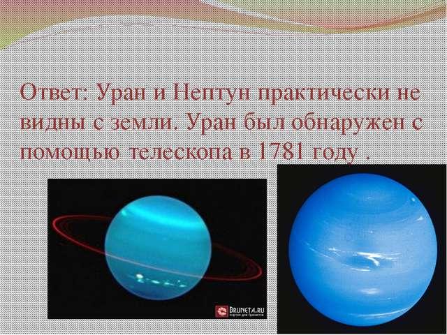 Ответ: Уран и Нептун практически не видны с земли. Уран был обнаружен с помощ...