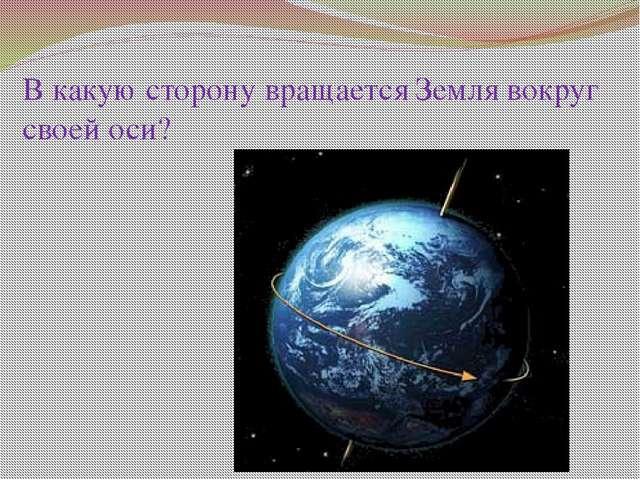 В какую сторону вращается Земля вокруг своей оси?