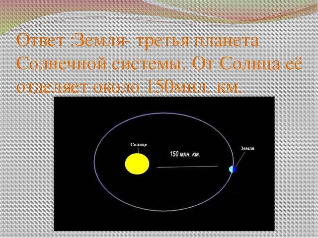 Ответ :Земля- третья планета Солнечной системы. От Солнца её отделяет около 1...