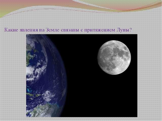 Какие явления на Земле связаны с притяжением Луны?