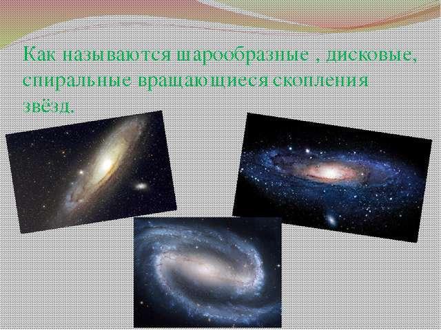 Как называются шарообразные , дисковые, спиральные вращающиеся скопления звёзд.