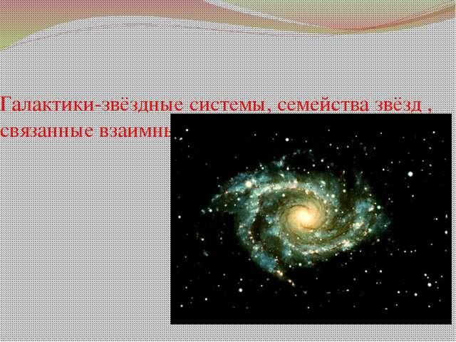 Галактики-звёздные системы, семейства звёзд , связанные взаимным притяжением.