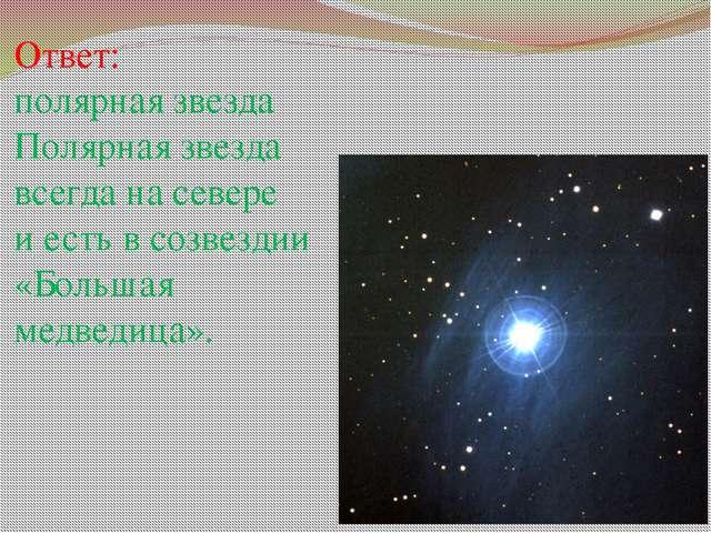 Ответ: полярная звезда Полярная звезда всегда на севере и есть в созвездии «Б...