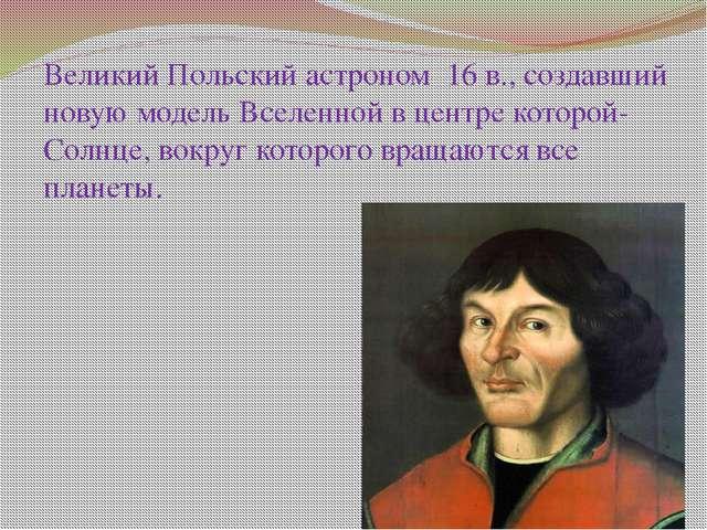 Великий Польский астроном 16 в., создавший новую модель Вселенной в центре ко...