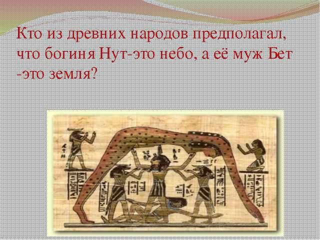Кто из древних народов предполагал, что богиня Нут-это небо, а её муж Бет -эт...