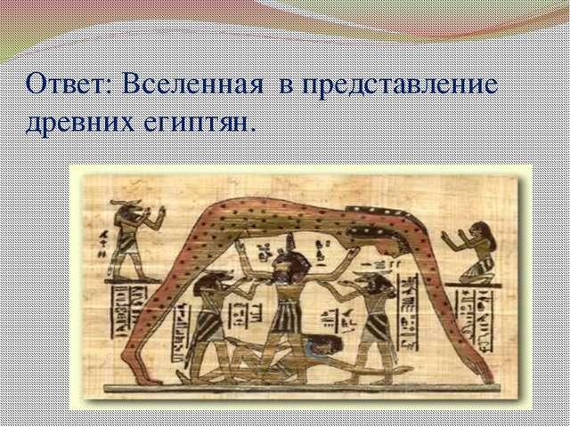 Ответ: Вселенная в представление древних египтян.