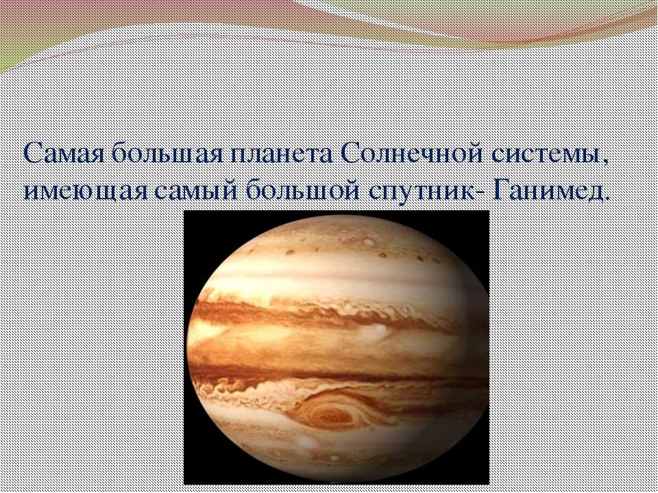 Самая большая планета Солнечной системы, имеющая самый большой спутник- Ганим...