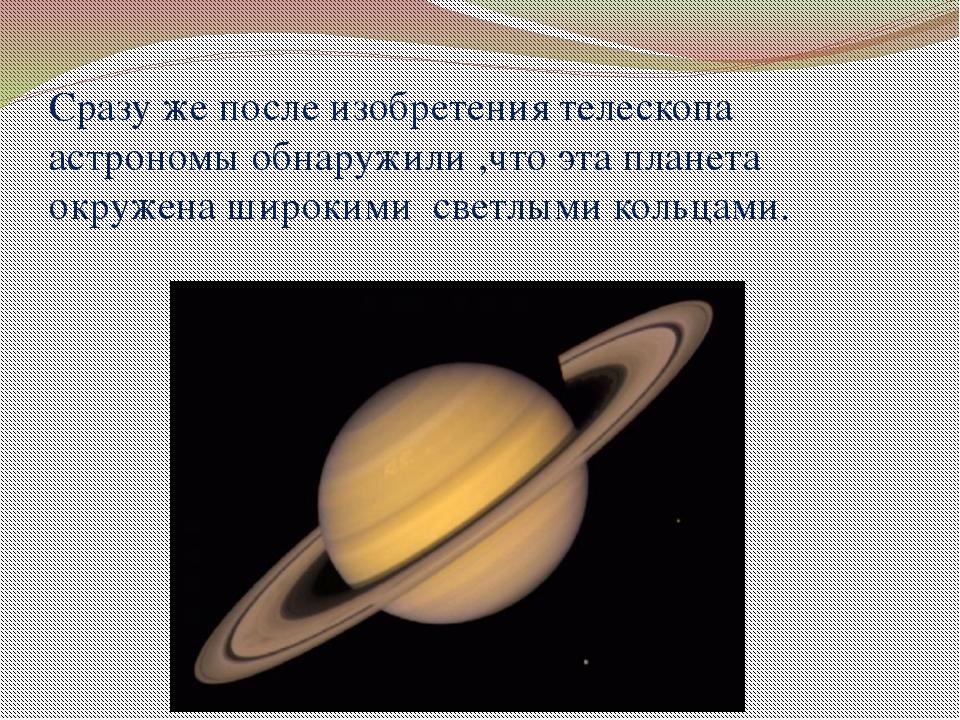 Сразу же после изобретения телескопа астрономы обнаружили ,что эта планета ок...