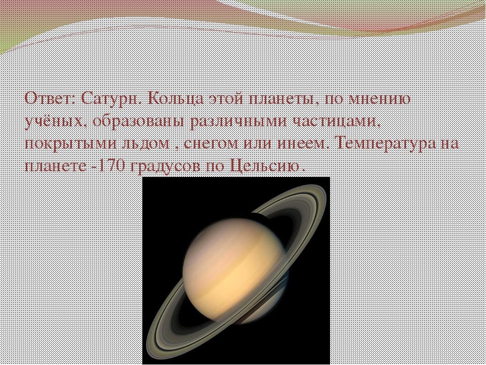 Ответ: Сатурн. Кольца этой планеты, по мнению учёных, образованы различными ч...