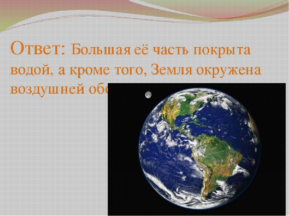 Ответ: Большая её часть покрыта водой, а кроме того, Земля окружена воздушней...