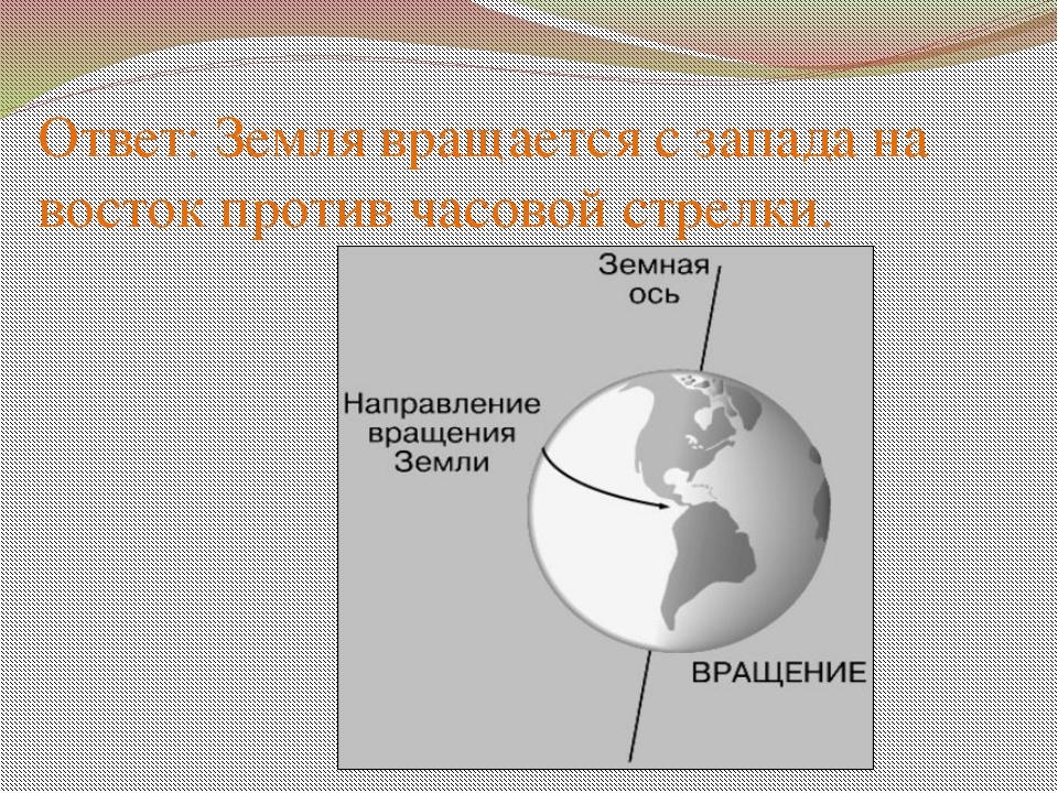 Ответ: Земля вращается с запада на восток против часовой стрелки.