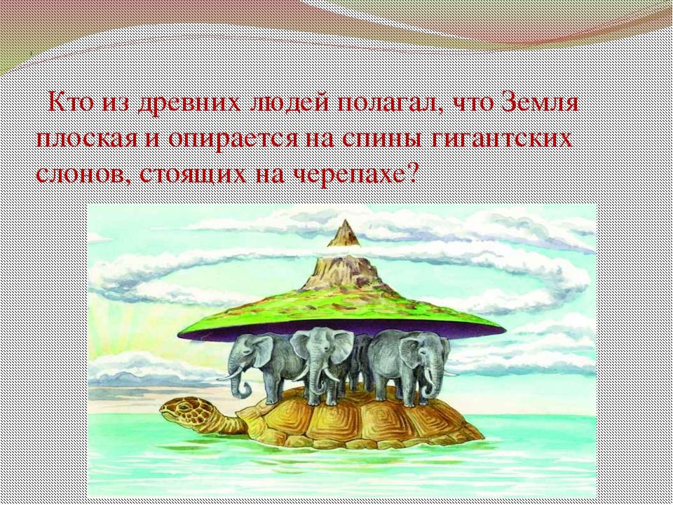 1 Кто из древних людей полагал, что Земля плоская и опирается на спины гигант...