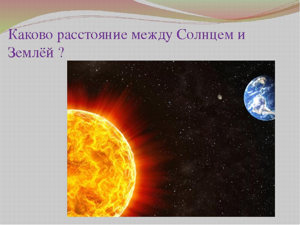 Каково расстояние между Солнцем и Землёй ?