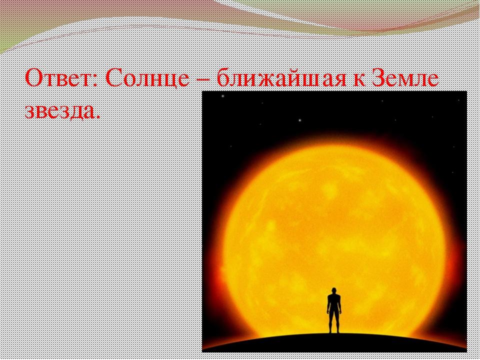 Ответ: Солнце – ближайшая к Земле звезда.