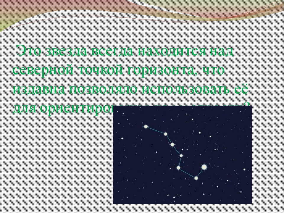 Это звезда всегда находится над северной точкой горизонта, что издавна позво...