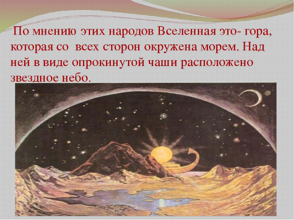 По мнению этих народов Вселенная это- гора, которая со всех сторон окружена...