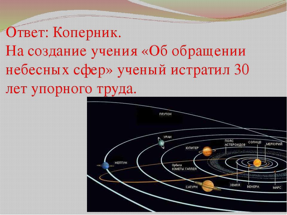 Ответ: Коперник. На создание учения «Об обращении небесных сфер» ученый истра...