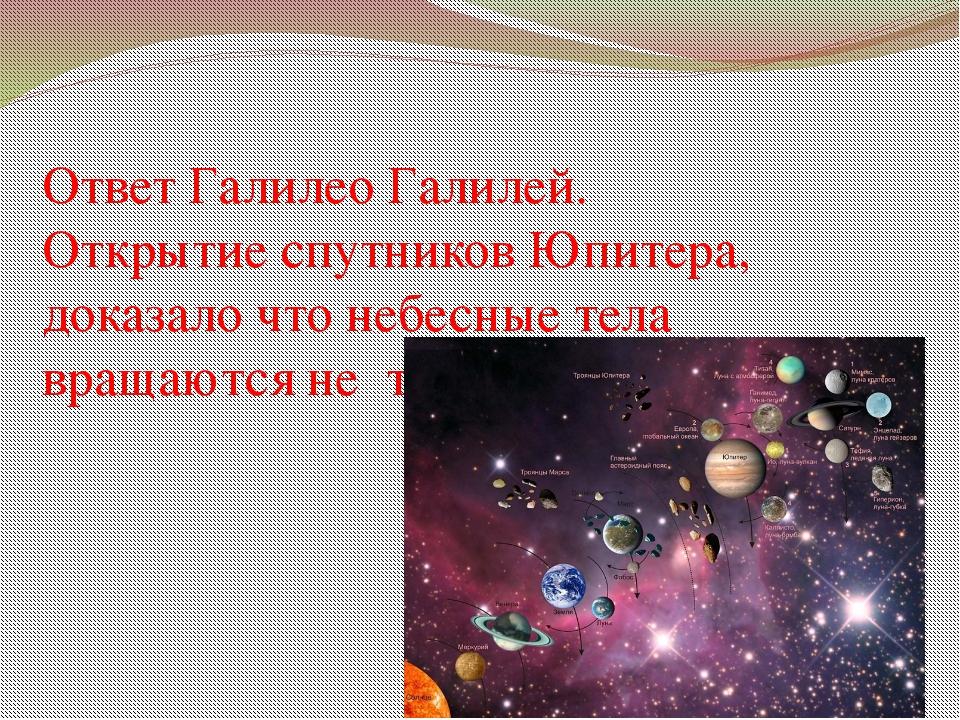 Ответ Галилео Галилей. Открытие спутников Юпитера, доказало что небесные тела...