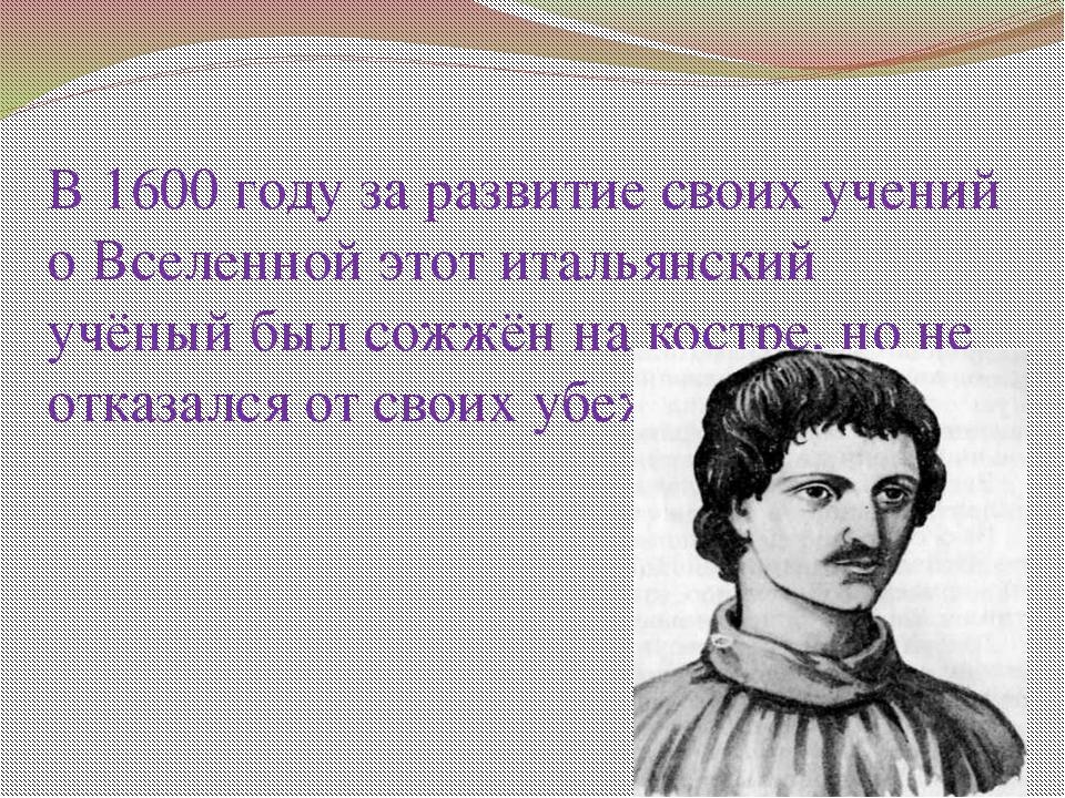 В 1600 году за развитие своих учений о Вселенной этот итальянский учёный был...